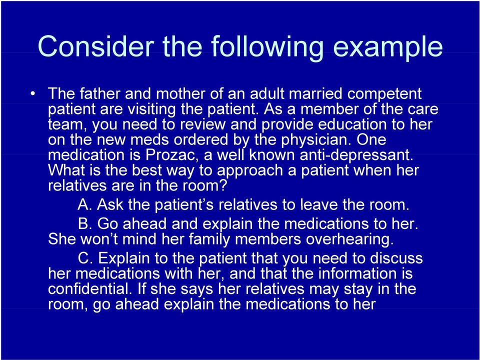 What is the best way to approach a patient when her relatives are in the room? A. Ask the patient s relatives to leave the room. B. Go ahead and explain the medications to her.