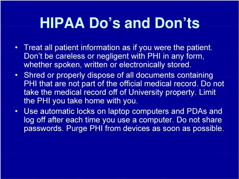 Shred or properly dispose of all documents containing PHI that are not part of the official medical record.