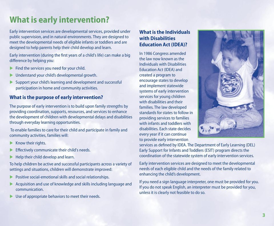 Early intervention (during the first years of a child's life) can make a big difference by helping you: Find the services you need for your child. Understand your child s developmental growth.
