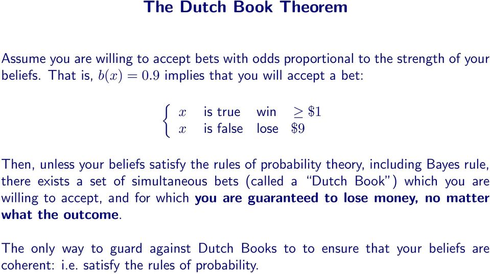 including Bayes rule, there exists a set of simultaneous bets (called a Dutch Book ) which you are willing to accept, and for which you are