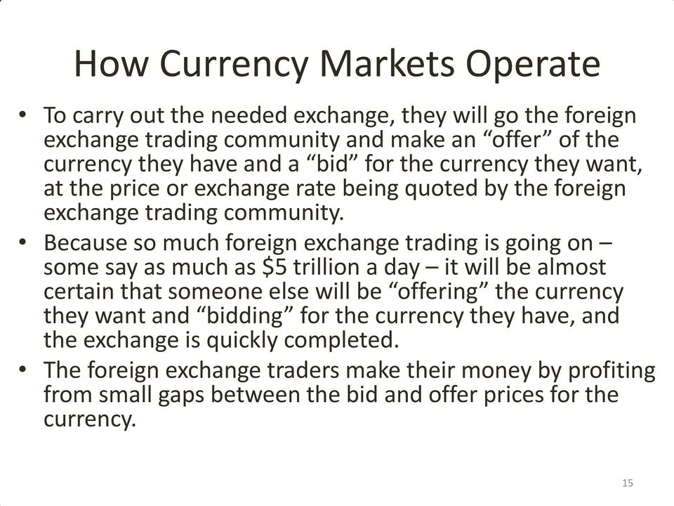 Because so much foreign exchange trading is going on some say as much as $5 trillion a day it will be almost certain that someone else will be offering the currency