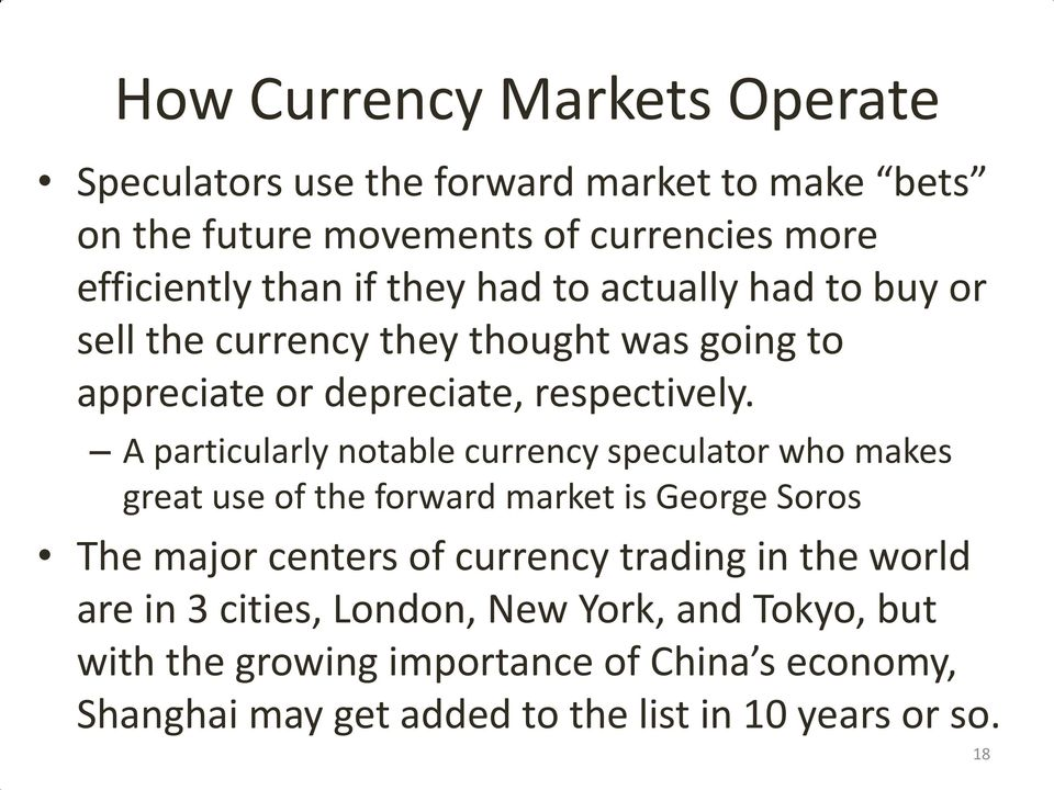 A particularly notable currency speculator who makes great use of the forward market is George Soros The major centers of currency trading in
