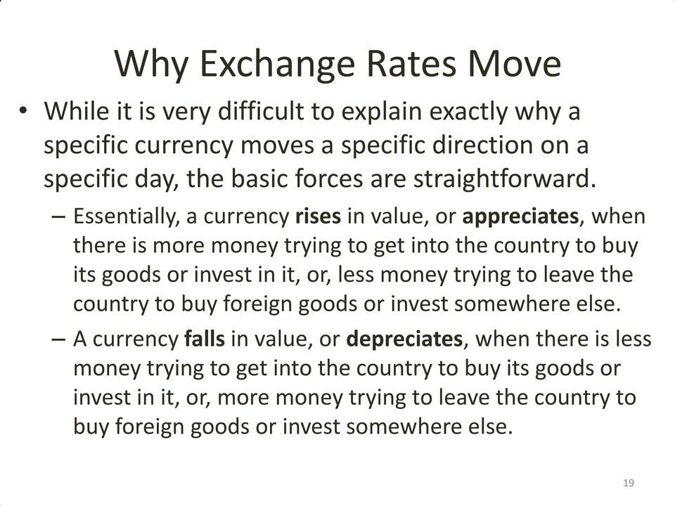 Essentially, a currency rises in value, or appreciates, when there is more money trying to get into the country to buy its goods or invest in it, or, less