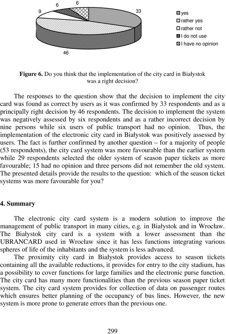 respondents. The decision to implement the system was negatively assessed by six respondents and as a rather incorrect decision by nine persons while six users of public transport had no opinion.
