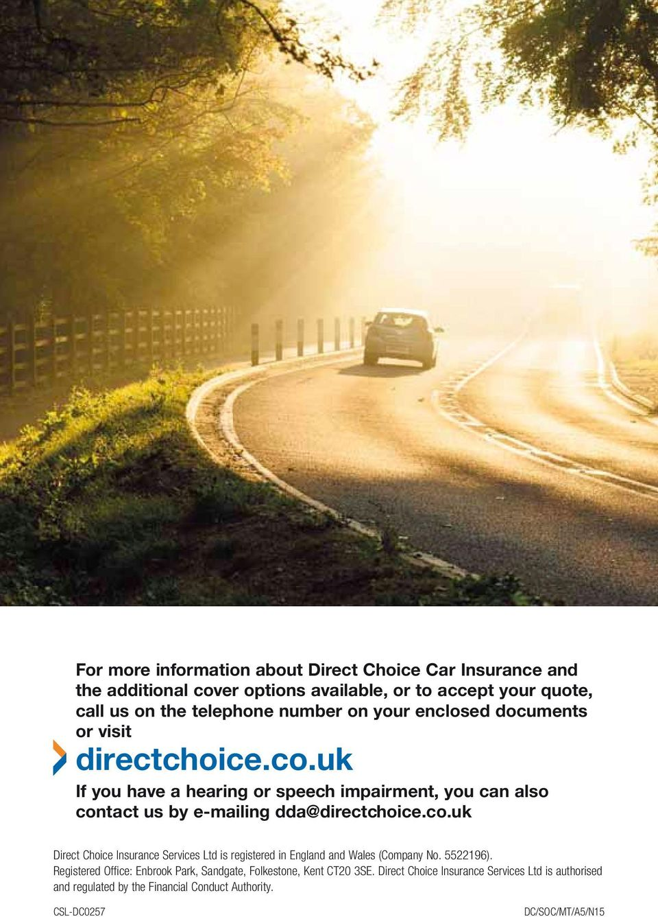 uk If you have a hearing or speech impairment, you can also contact us by e-mailing dda@directchoice.co.uk Direct Choice Insurance Services Ltd is registered in England and Wales (Company No.