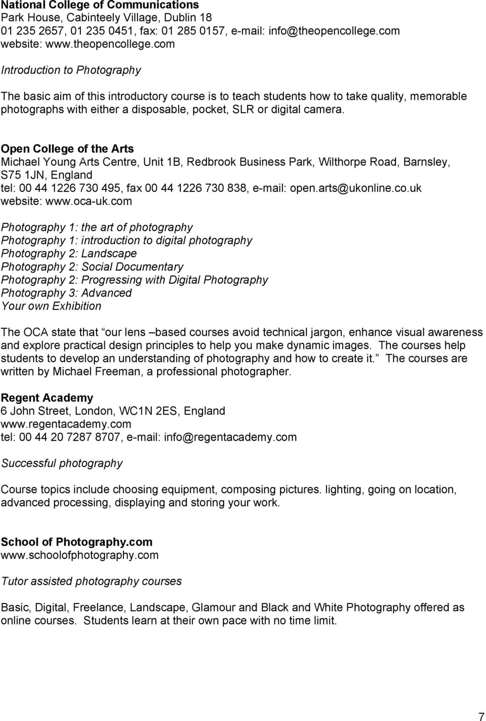 com Introduction to Photography The basic aim of this introductory course is to teach students how to take quality, memorable photographs with either a disposable, pocket, SLR or digital camera.