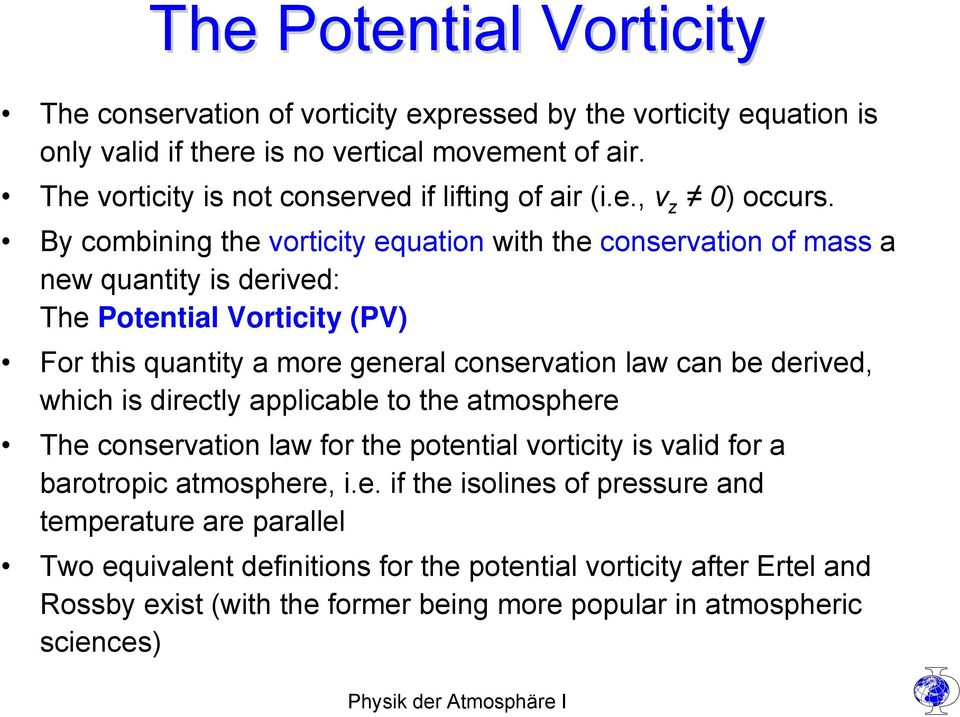 By combining the vorticity equation with the conservation of mass a new quantity is derived: The Potential Vorticity (PV) For this quantity a more general conservation law can be