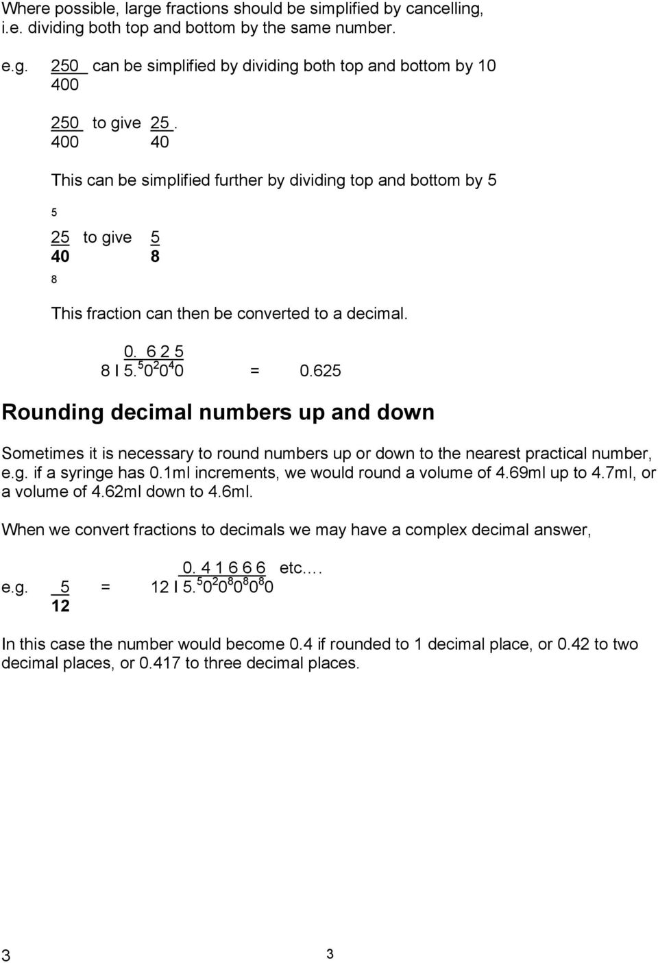 625 Rounding decimal numbers up and down Sometimes it is necessary to round numbers up or down to the nearest practical number, e.g. if a syringe has 0.1ml increments, we would round a volume of 4.