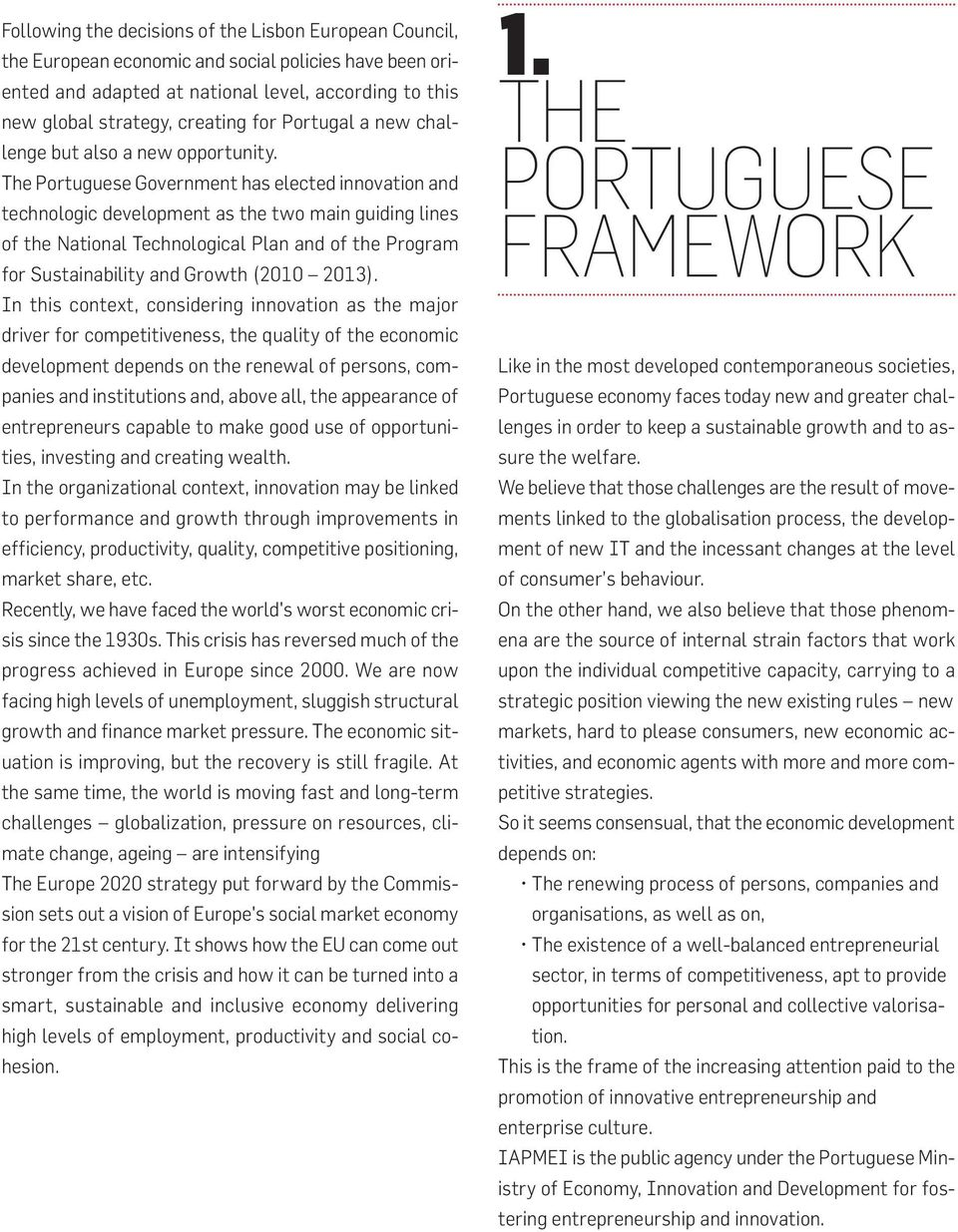 The Portuguese Government has elected innovation and technologic development as the two main guiding lines of the National Technological Plan and of the Program for Sustainability and Growth (2010