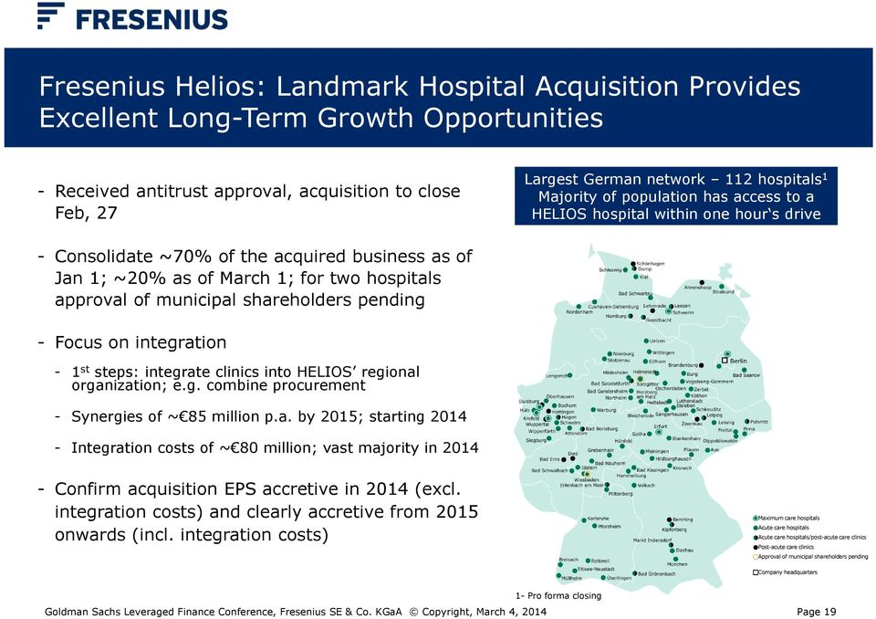shareholders pending - Focus on integration - 1 st steps: integrate clinics into HELIOS regional organization; e.g. combine procurement - Synergies of ~ 85 million p.a. by 2015; starting 2014 - Integration costs of ~ 80 million; vast majority in 2014 - Confirm acquisition EPS accretive in 2014 (excl.