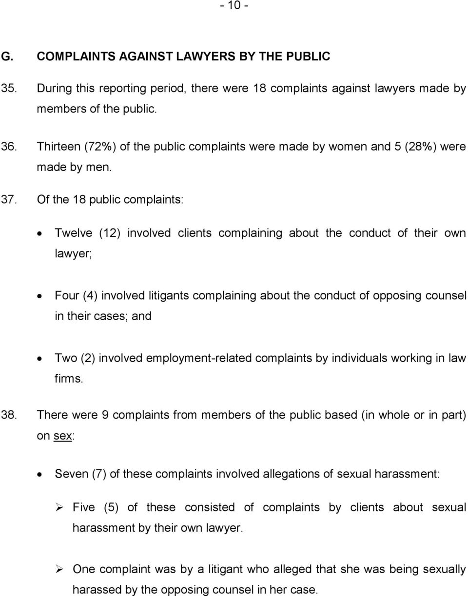 Of the 18 public complaints: Twelve (12) involved clients complaining about the conduct of their own lawyer; Four (4) involved litigants complaining about the conduct of opposing counsel in their