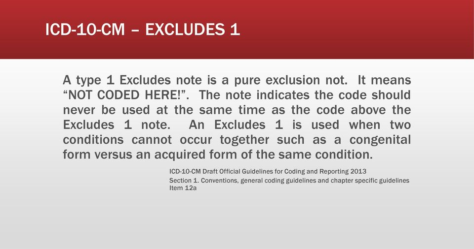 An Excludes 1 is used when two conditions cannot occur together such as a congenital form versus an acquired form of the