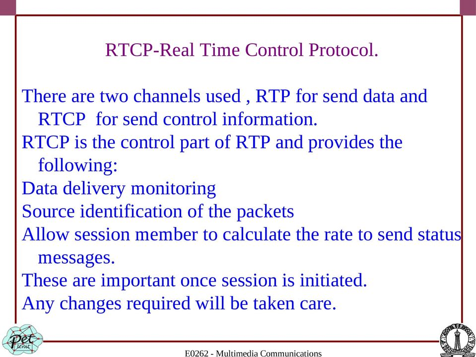 RTCP is the control part of RTP and provides the following: Data delivery monitoring Source