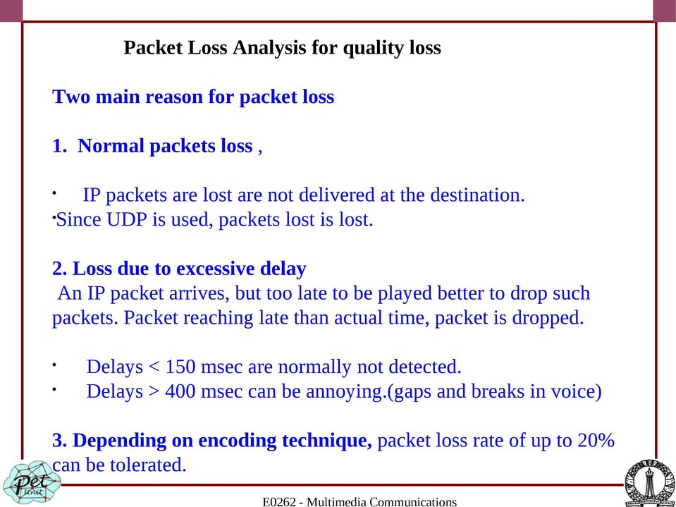Loss due to excessive delay An IP packet arrives, but too late to be played better to drop such packets.
