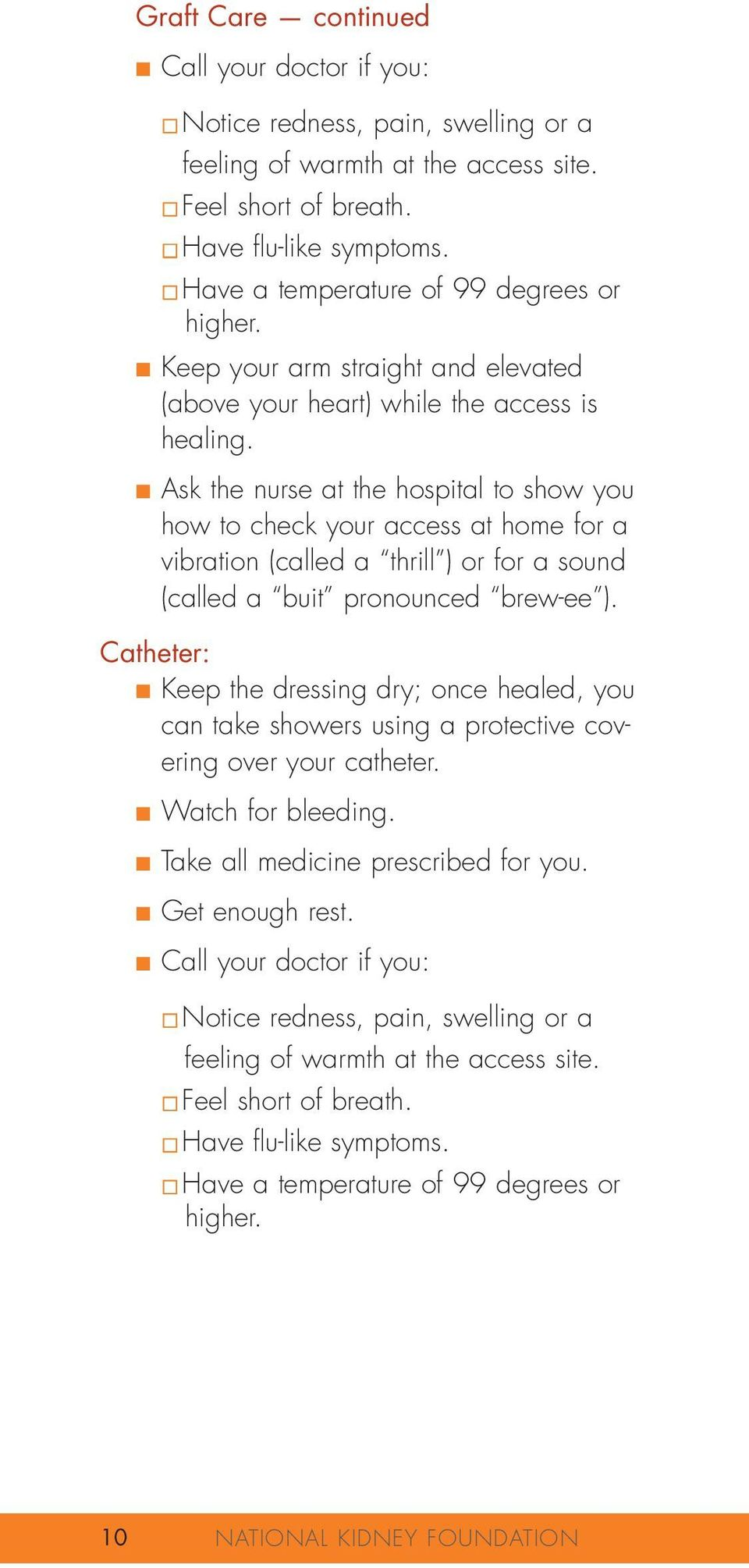 Ask the nurse at the hospital to show you how to check your access at home for a vibration (called a thrill ) or for a sound (called a buit pronounced brew-ee ).