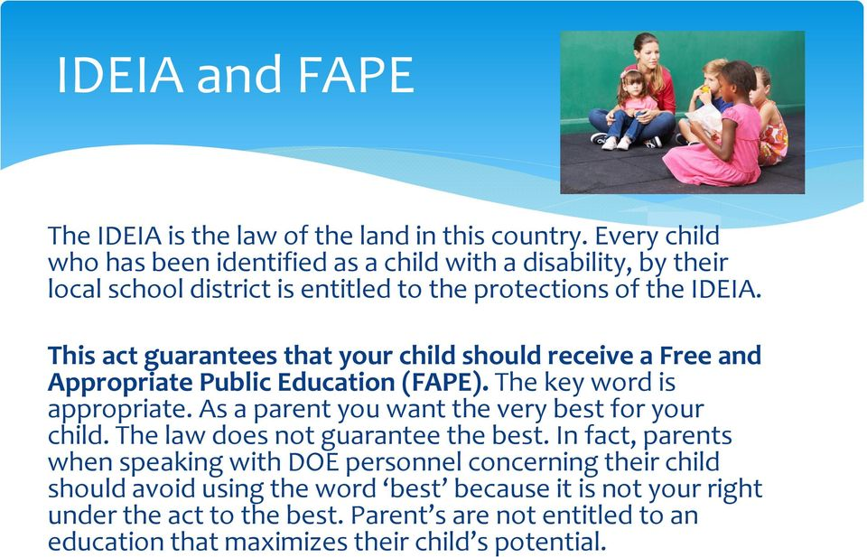 This act guarantees that your child should receive a Free and Appropriate Public Education (FAPE). The key word is appropriate.