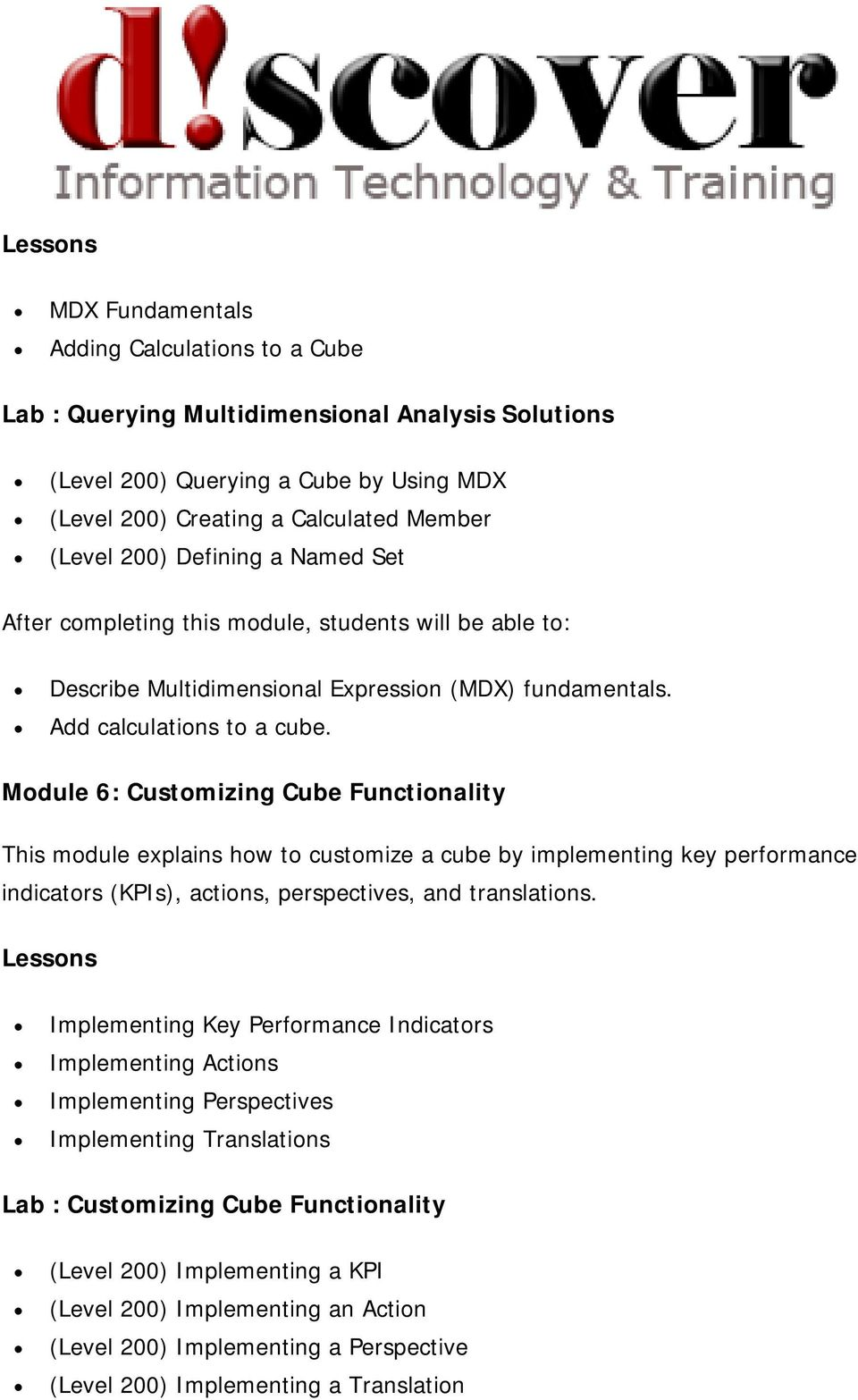 Module 6: Customizing Cube Functionality This module explains how to customize a cube by implementing key performance indicators (KPIs), actions, perspectives, and translations.