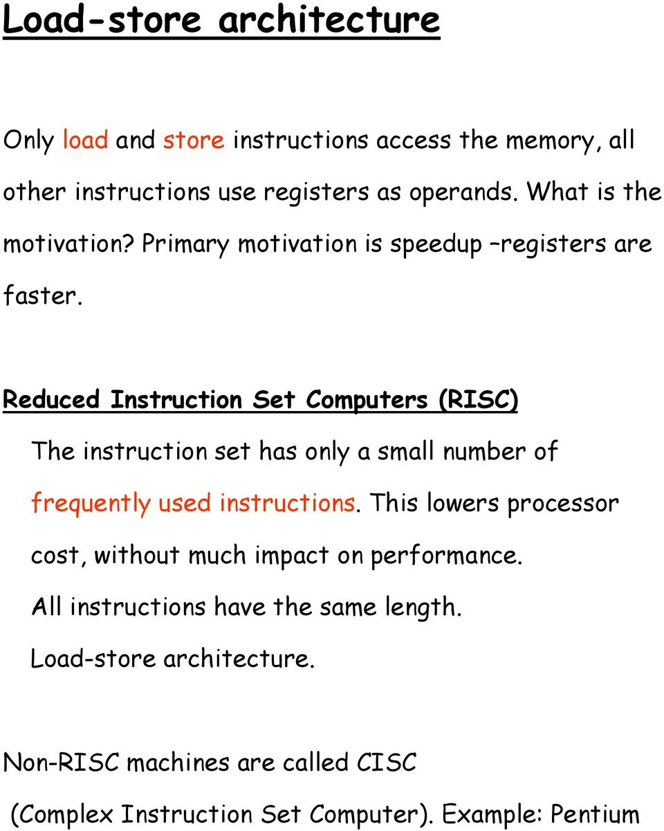 Reduced Instruction Set Computers (RISC) The instruction set has only a small number of frequently used instructions.