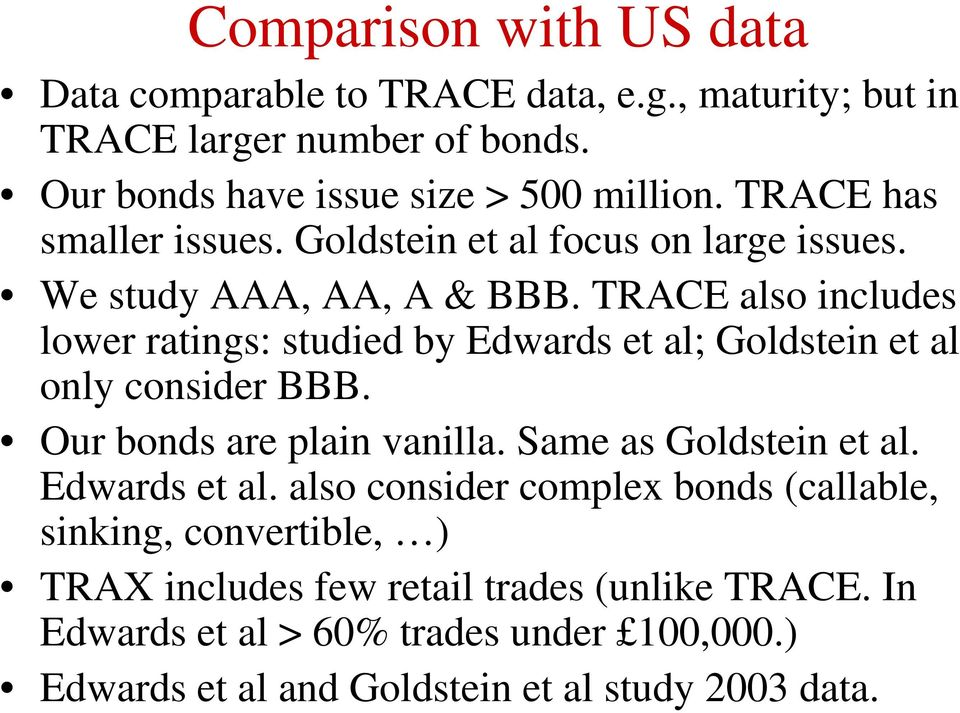 TRACE also includes lower ratings: studied by Edwards et al; Goldstein et al only consider BBB. Our bonds are plain vanilla. Same as Goldstein et al.