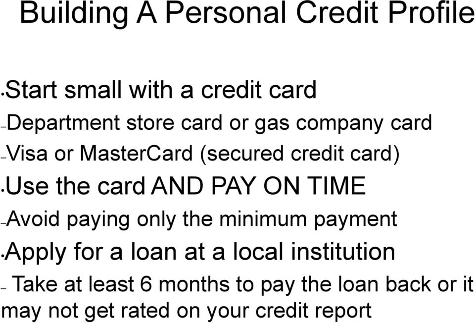 ON TIME Avoid paying only the minimum payment Apply for a loan at a local institution