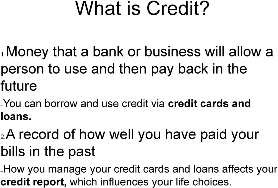 future You can borrow and use credit via credit cards and loans. 2.