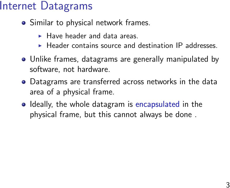 Unlike frames, datagrams are generally manipulated by software, not hardware.