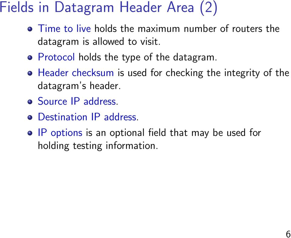 Header checksum is used for checking the integrity of the datagram s header.