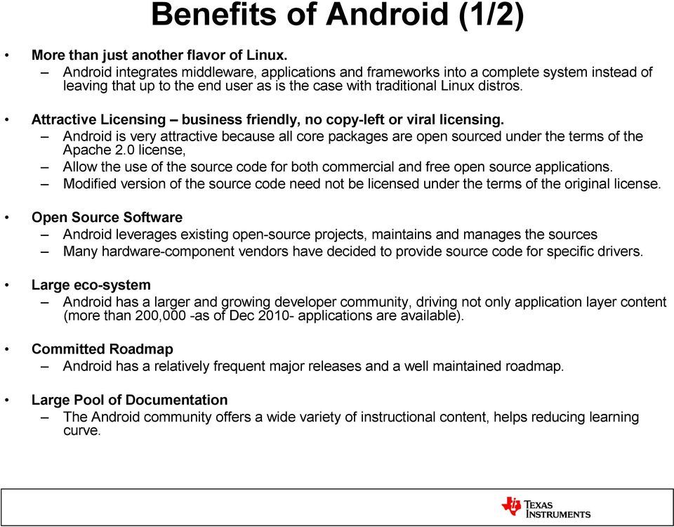Attractive Licensing business friendly, no copy-left or viral licensing. Android is very attractive because all core packages are open sourced under the terms of the Apache 2.