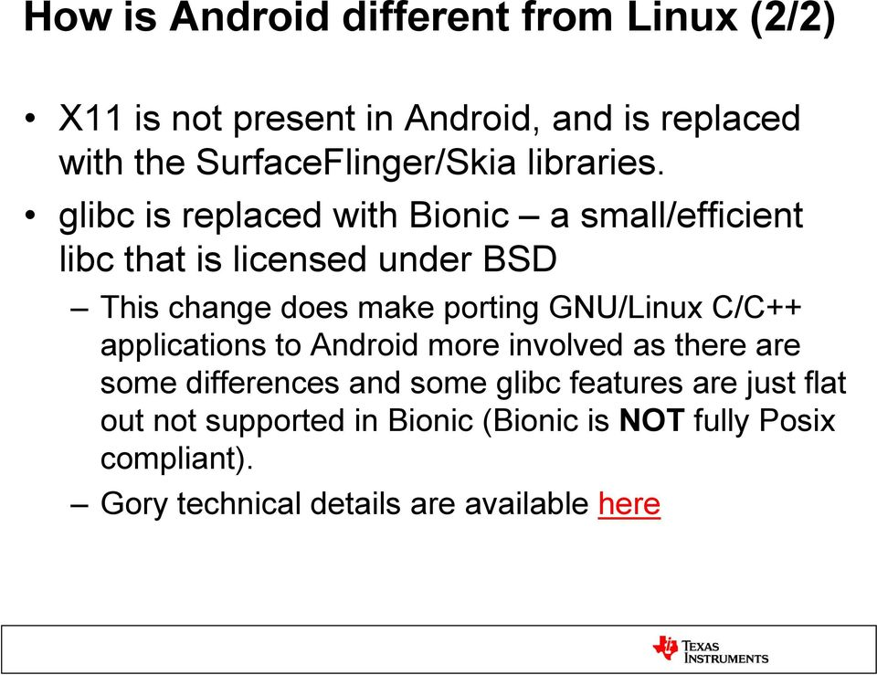 glibc is replaced with Bionic a small/efficient libc that is licensed under BSD This change does make porting