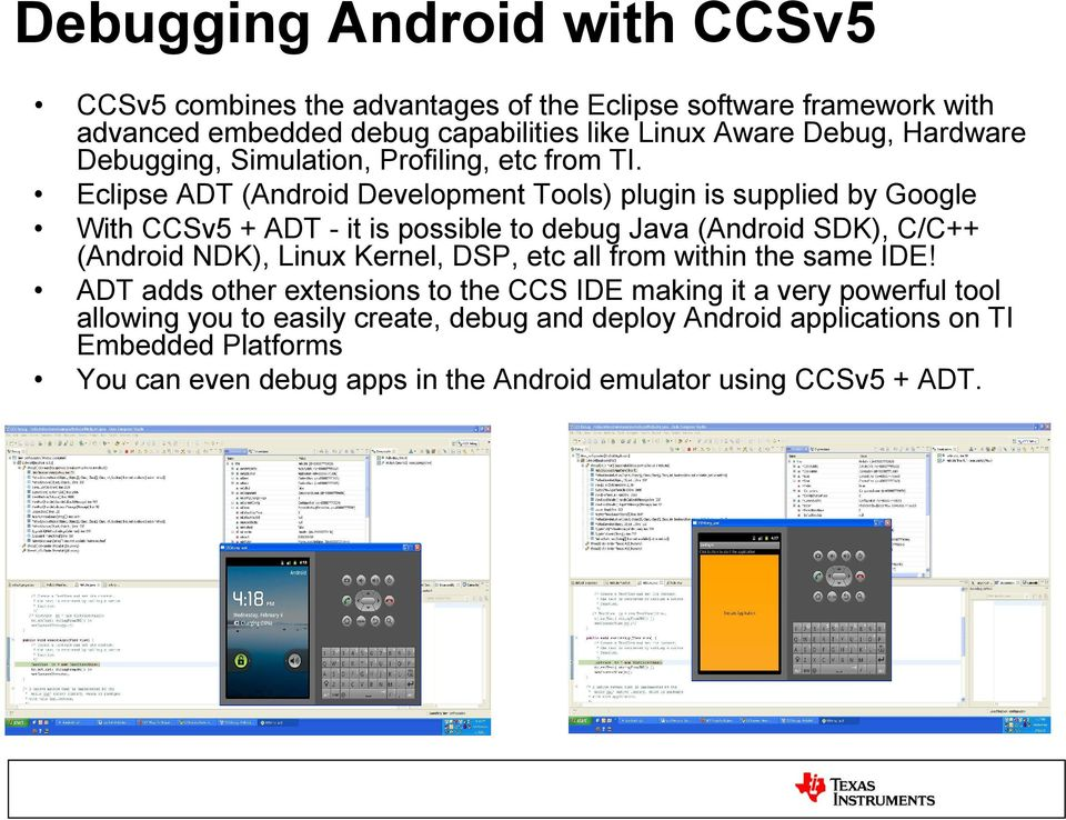 Eclipse ADT (Android Development Tools) plugin is supplied by Google With CCSv5 + ADT - it is possible to debug Java (Android SDK), C/C++ (Android NDK), Linux