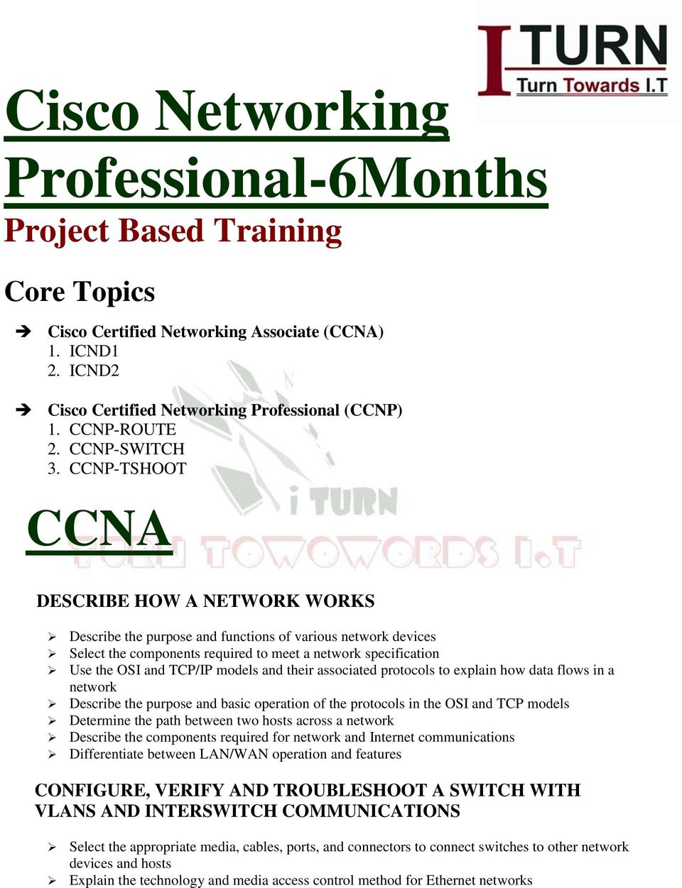 CCNP-TSHOOT CCNA DESCRIBE HOW A NETWORK WORKS Describe the purpose and functions of various network devices Select the components required to meet a network specification Use the OSI and TCP/IP