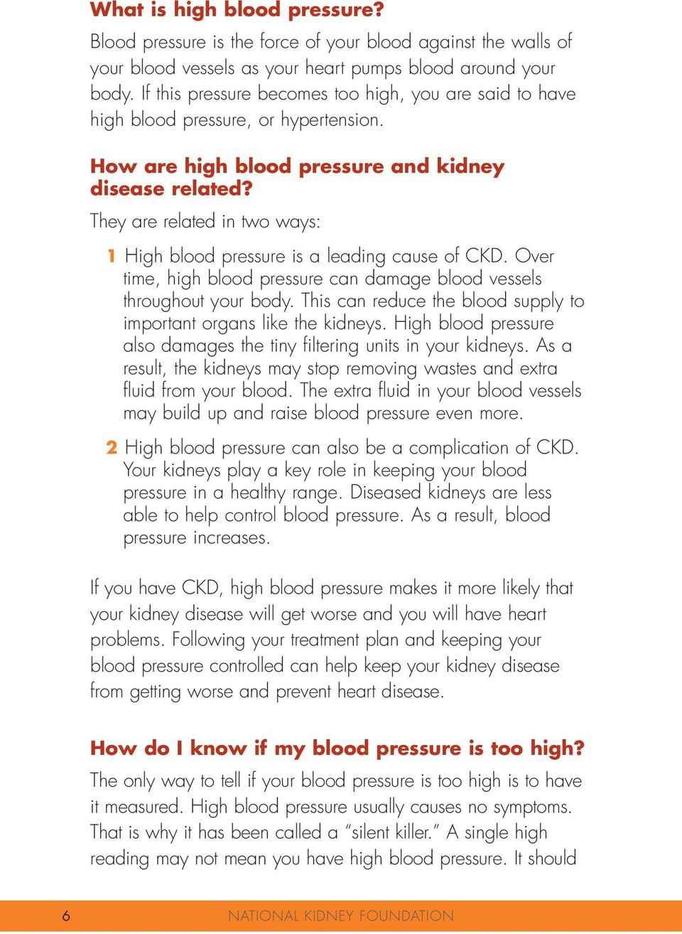 They are related in two ways: 1 High blood pressure is a leading cause of CKD. Over time, high blood pressure can damage blood vessels throughout your body.