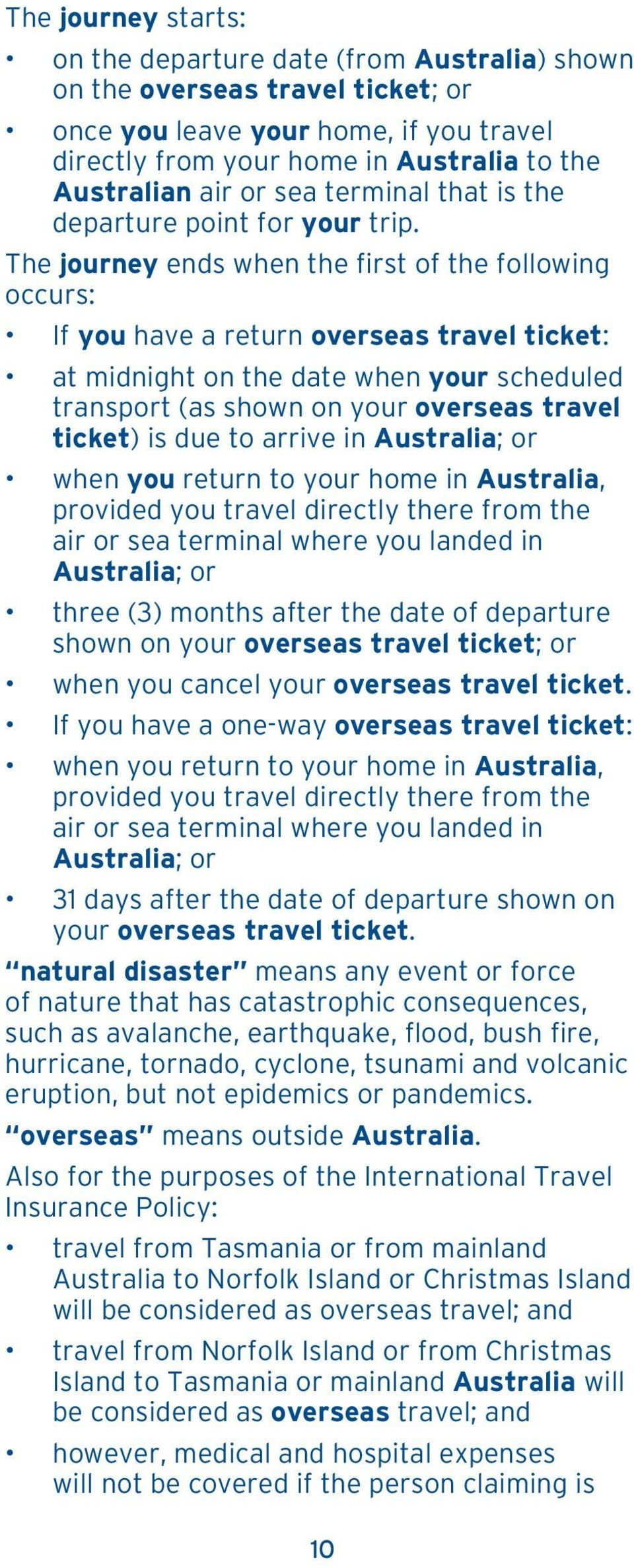 The journey ends when the first of the following occurs: If you have a return overseas travel ticket: at midnight on the date when your scheduled transport (as shown on your overseas travel ticket)