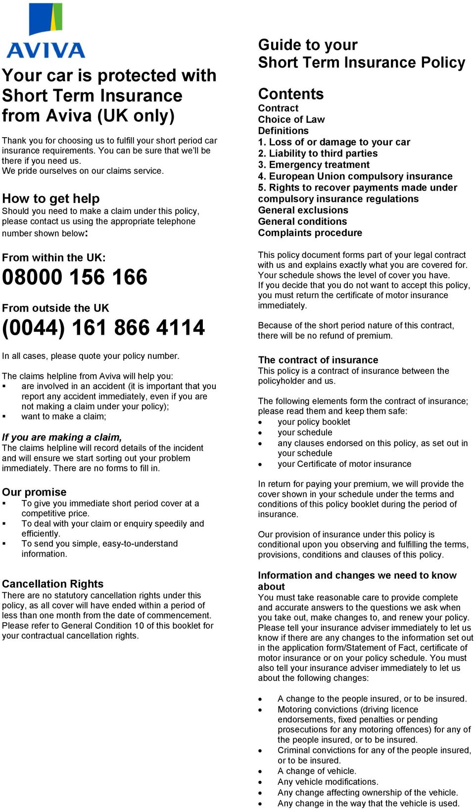How to get help Should you need to make a claim under this policy, please contact us using the appropriate telephone number shown below: From within the UK: 08000 156 166 From outside the UK (0044)