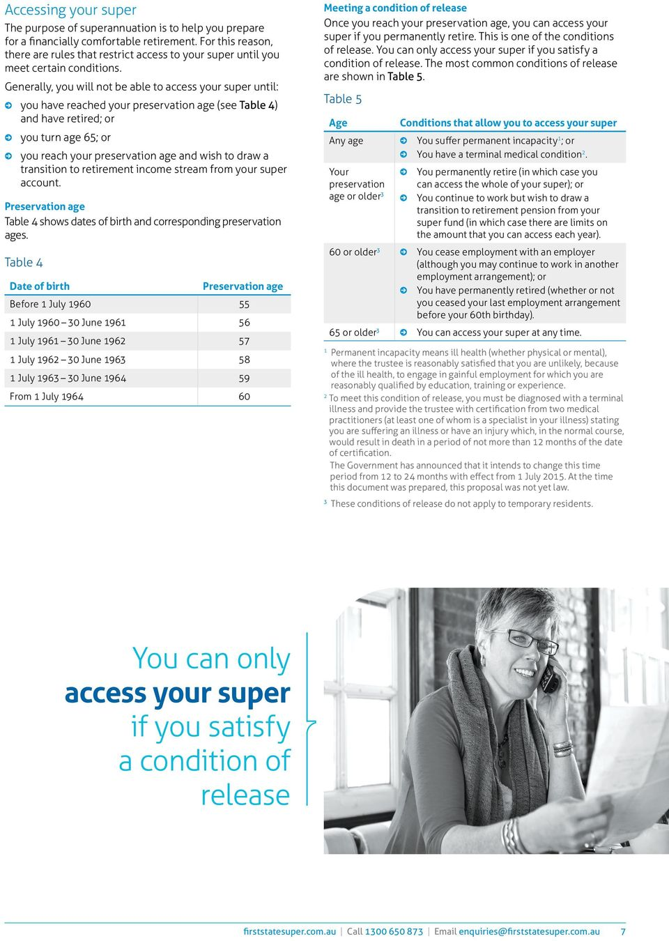 Generally, you will not be able to access your super until: you have reached your preservation age (see Table 4) and have retired; or you turn age 65; or you reach your preservation age and wish to
