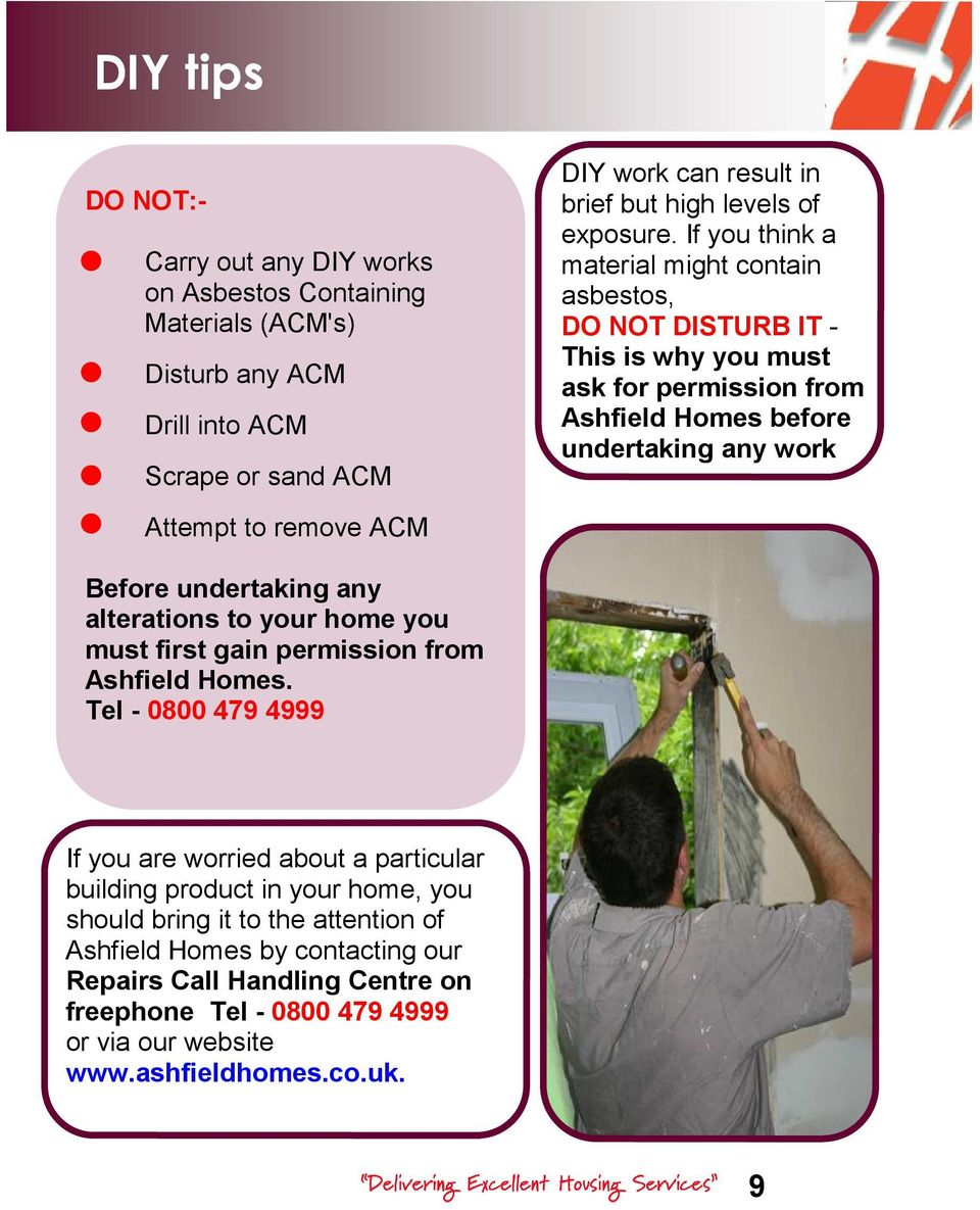 If you think a material might contain asbestos, DO NOT DISTURB IT - This is why you must ask for permission from Ashfield Homes before undertaking any work Attempt to remove ACM Before