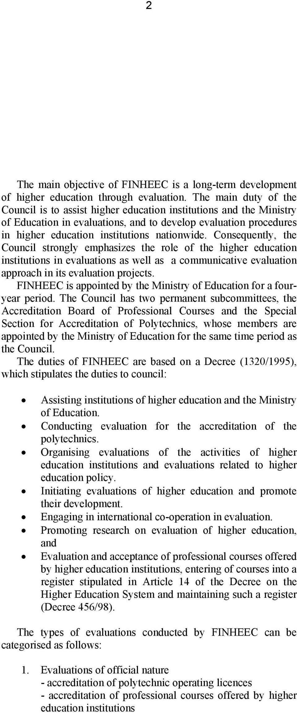 Consequently, the Council strongly emphasizes the role of the higher education institutions in evaluations as well as a communicative evaluation approach in its evaluation projects.
