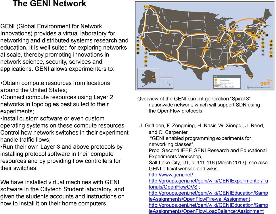 GENI allows experimenters to: Obtain compute resources from locations around the United States; Connect compute resources using Layer 2 networks in topologies best suited to their experiments;