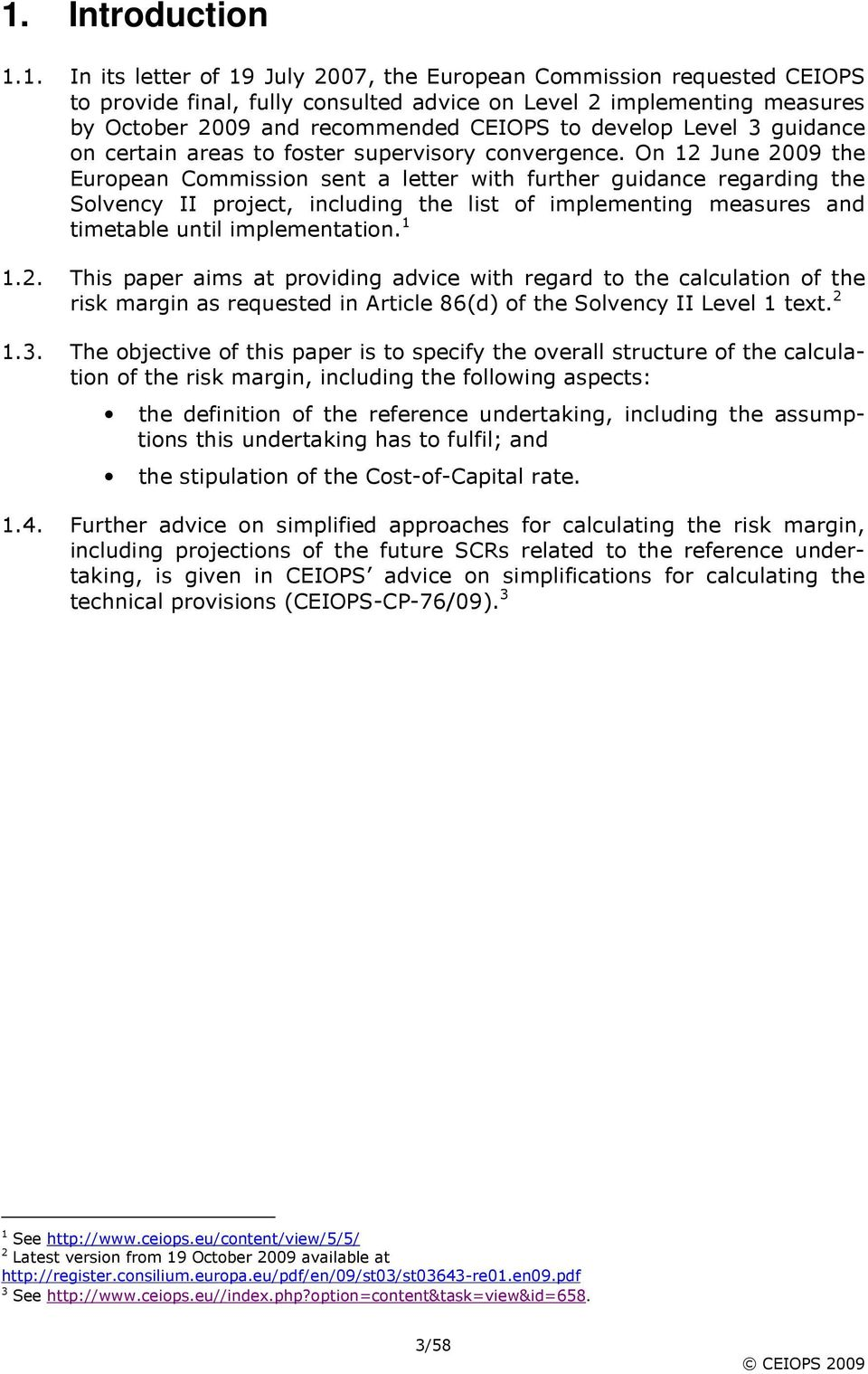 On 12 June 2009 the European Commission sent a letter with further guidance regarding the Solvency II project, including the list of implementing measures and timetable until implementation. 1 1.2. This paper aims at providing advice with regard to the calculation of the risk margin as requested in Article 86(d) of the Solvency II Level 1 text.
