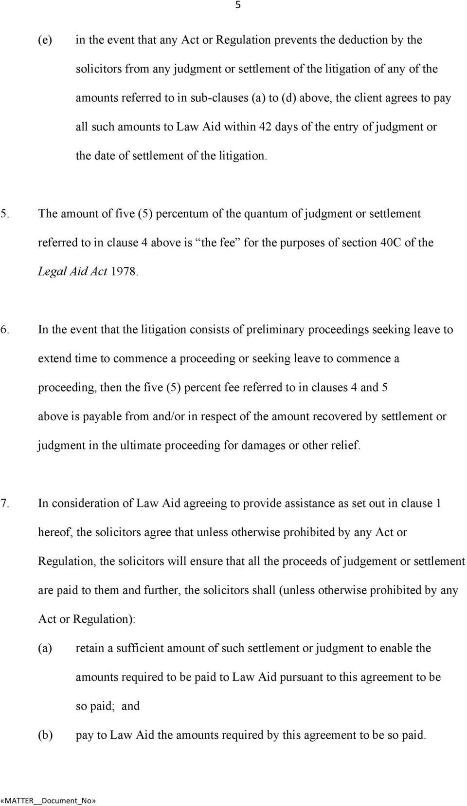 The amount of five (5) percentum of the quantum of judgment or settlement referred to in clause 4 above is the fee for the purposes of section 40C of the Legal Aid Act 1978. 6.