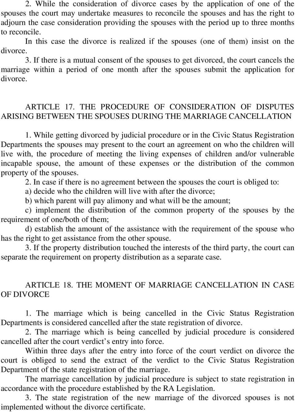 If there is a mutual consent of the spouses to get divorced, the court cancels the marriage within a period of one month after the spouses submit the application for divorce. ARTICLE 17.