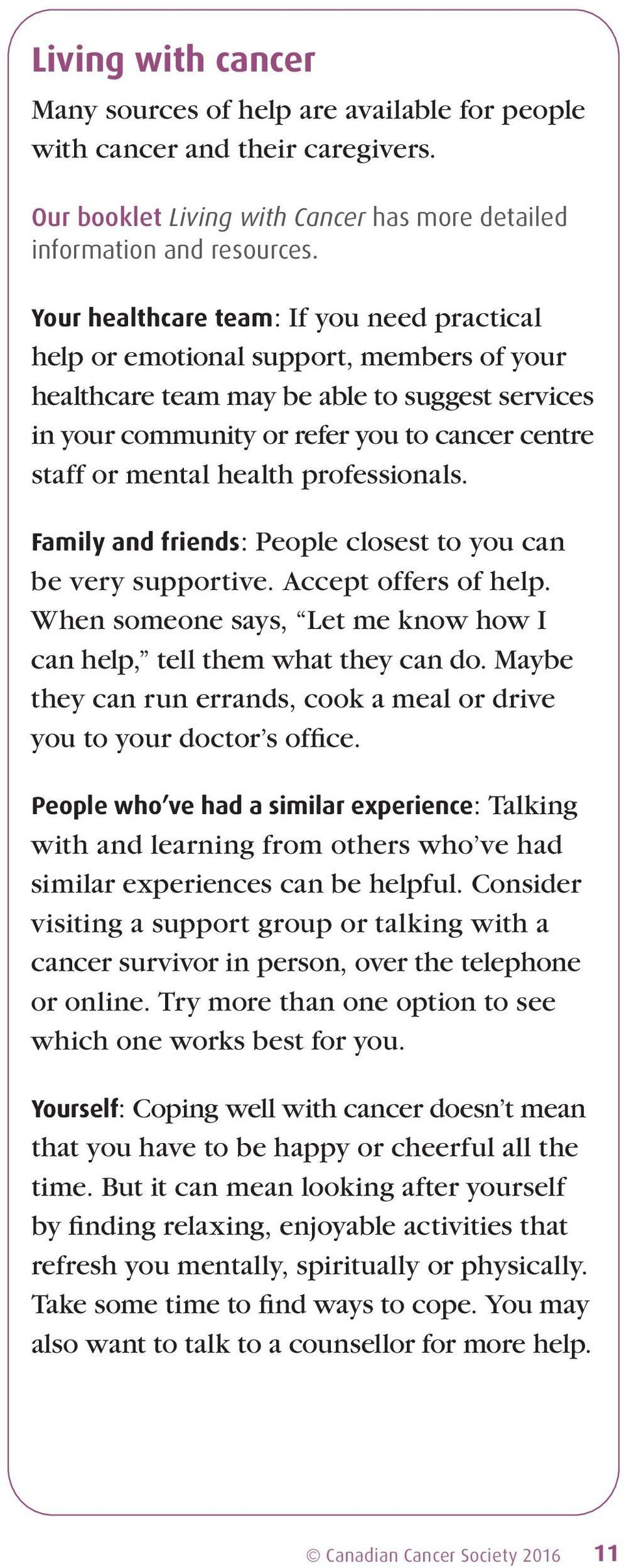 health professionals. Family and friends: People closest to you can be very supportive. Accept offers of help. When someone says, Let me know how I can help, tell them what they can do.