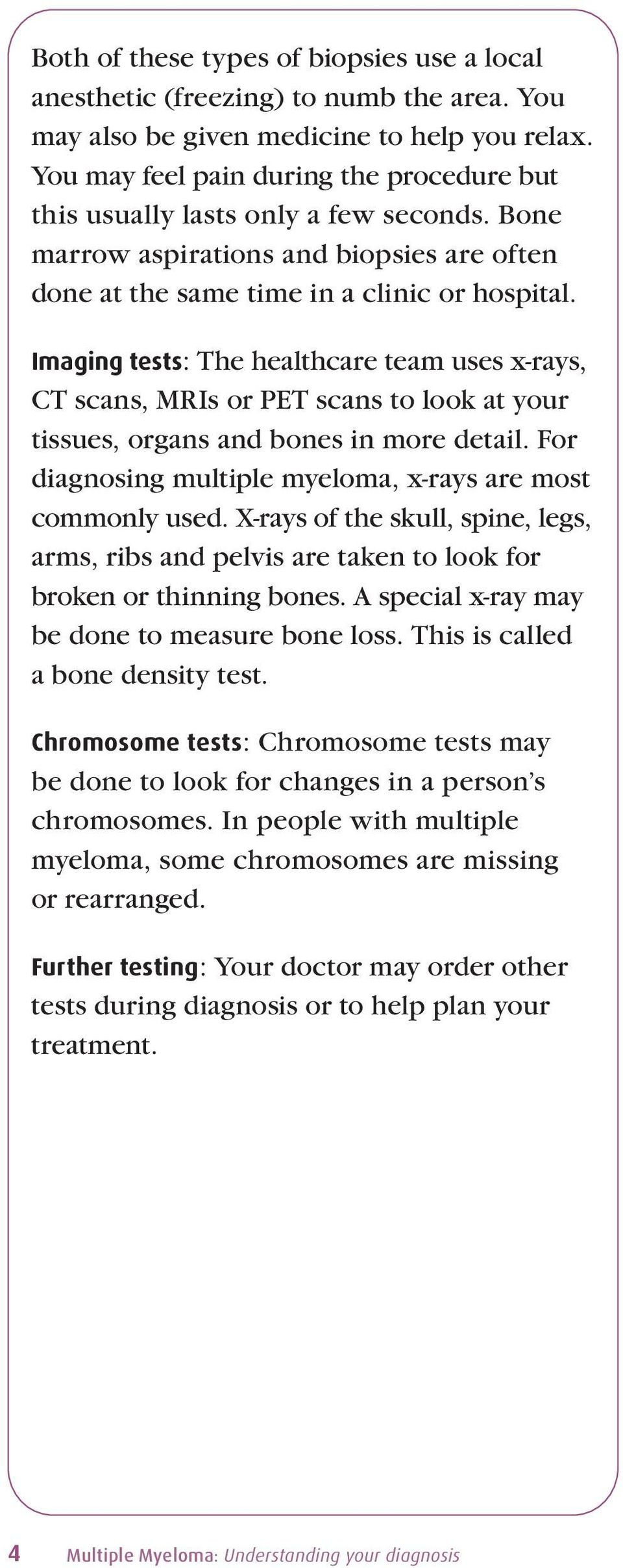 Imaging tests: The healthcare team uses x-rays, CT scans, MRIs or PET scans to look at your tissues, organs and bones in more detail. For diagnosing multiple myeloma, x-rays are most commonly used.
