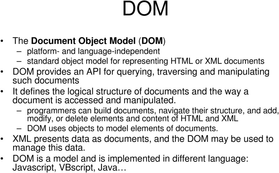 programmers can build documents, navigate their structure, and add, modify, or delete elements and content of HTML and XML DOM uses objects to model elements