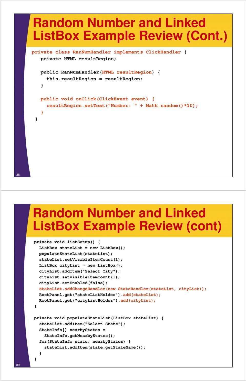 random()*10); 38 Random Number and Linked ListBox Example Review (cont) private void listsetup() { ListBox statelist = new ListBox(); populatestatelist(statelist); statelist.
