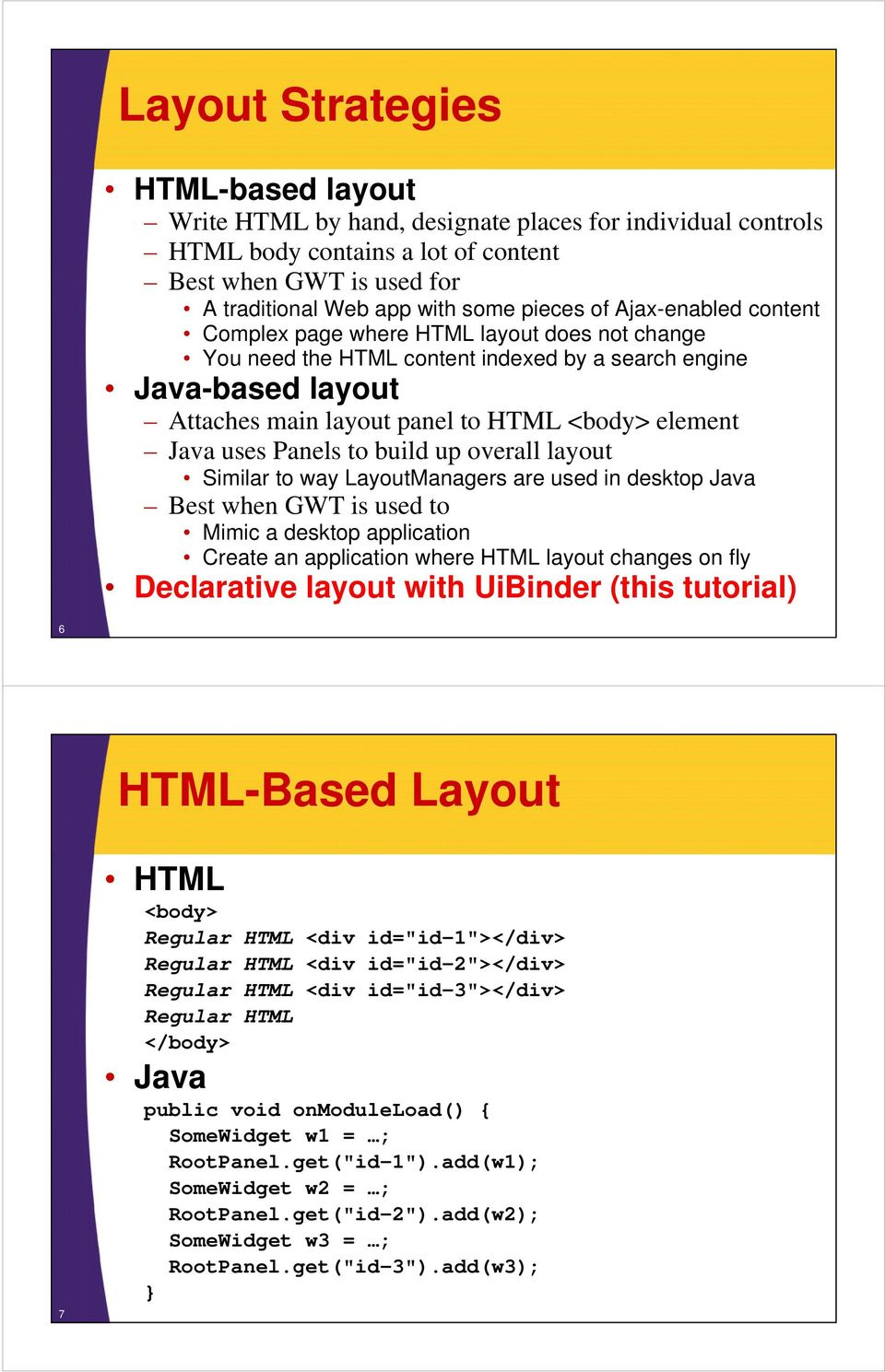 uses Panels to build up overall layout Similar to way LayoutManagers are used in desktop Java Best when GWT is used to Mimic a desktop application Create an application where HTML layout changes on