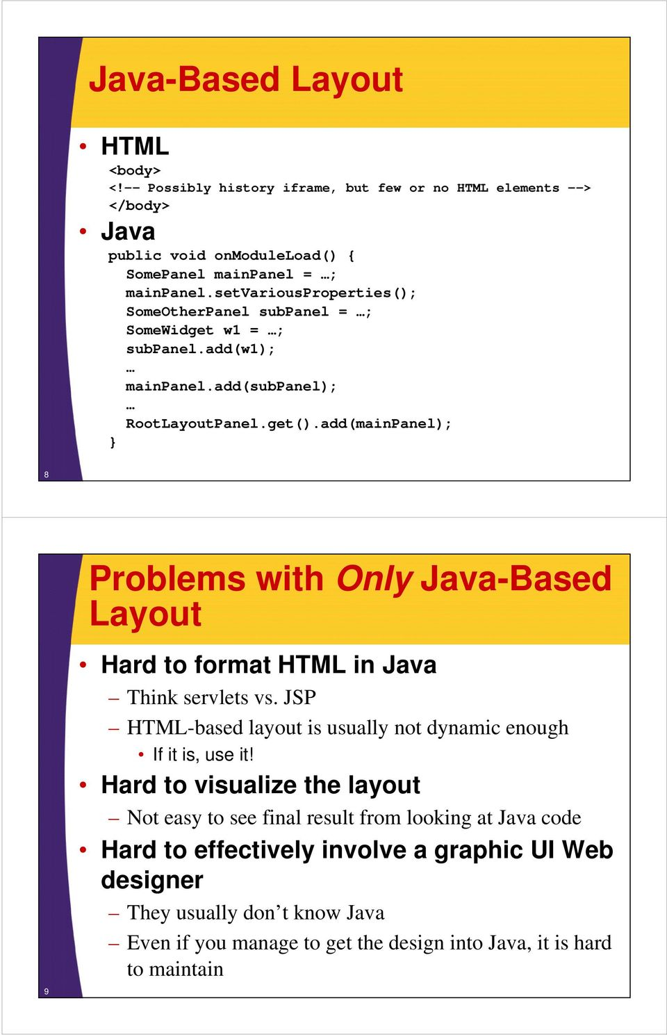 add(mainPanel); 8 9 Problems with Only Java-Based Layout Hard to format HTML in Java Think servlets vs. JSP HTML-based layout is usually not dynamic enough If it is, use it!