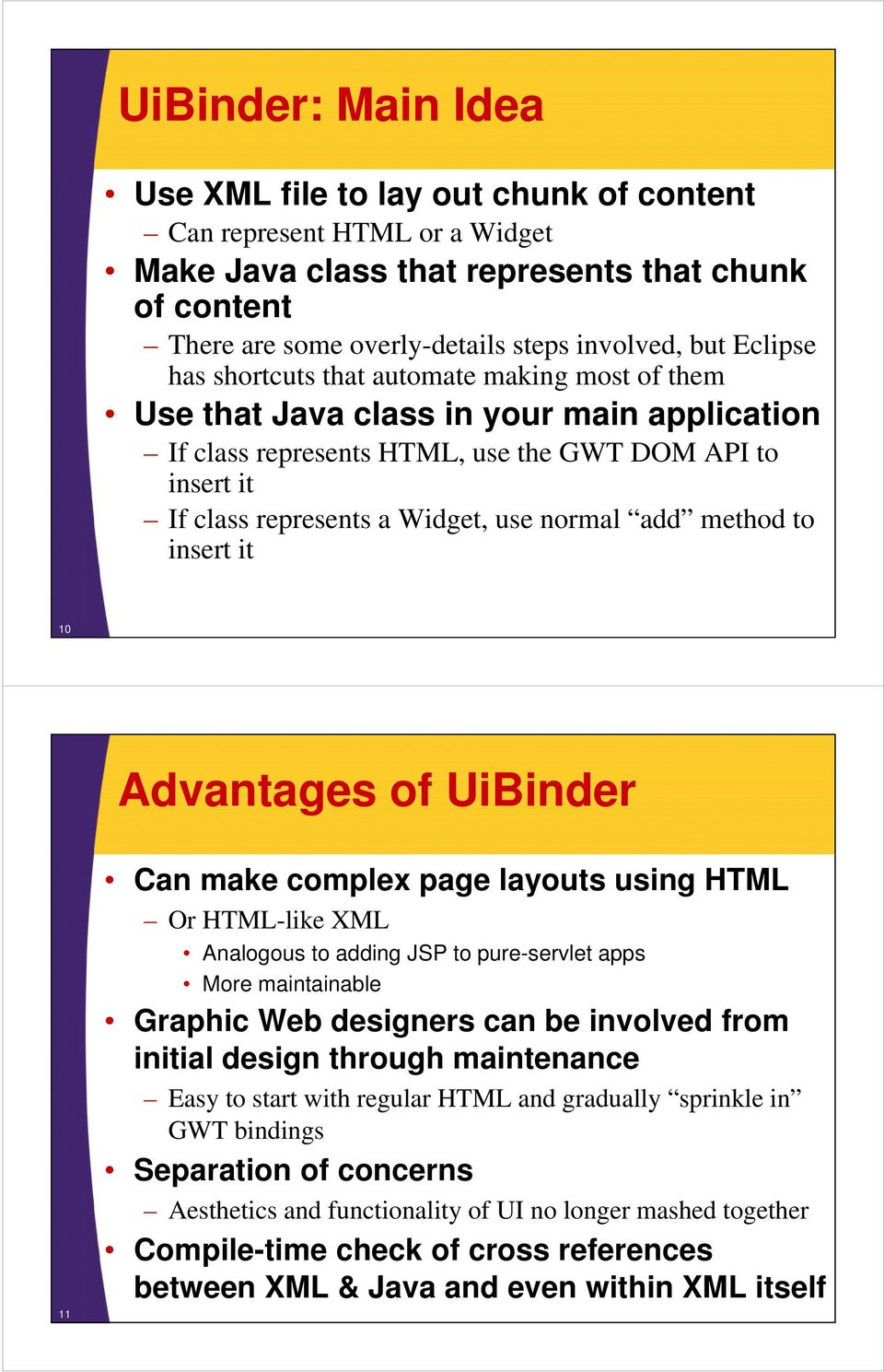 normal add method to insert it 10 Advantages of UiBinder 11 Can make complex page layouts using HTML Or HTML-like XML Analogous to adding JSP to pure-servlet apps More maintainable Graphic Web