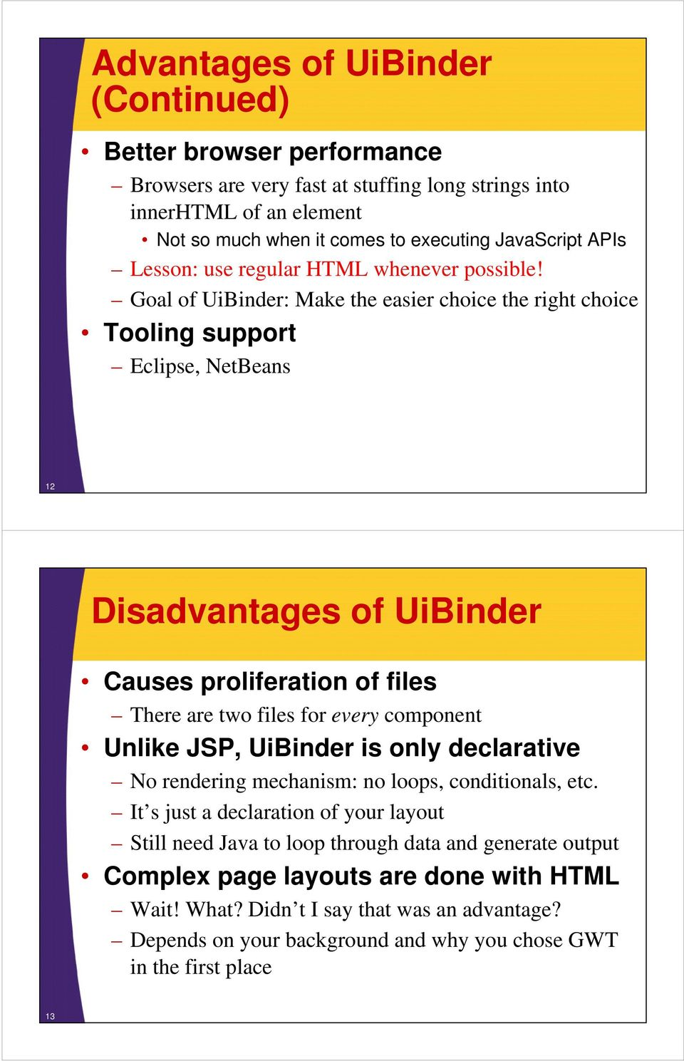 Goal of UiBinder: Make the easier choice the right choice Tooling support Eclipse, NetBeans 12 Disadvantages of UiBinder Causes proliferation of files There are two files for every component