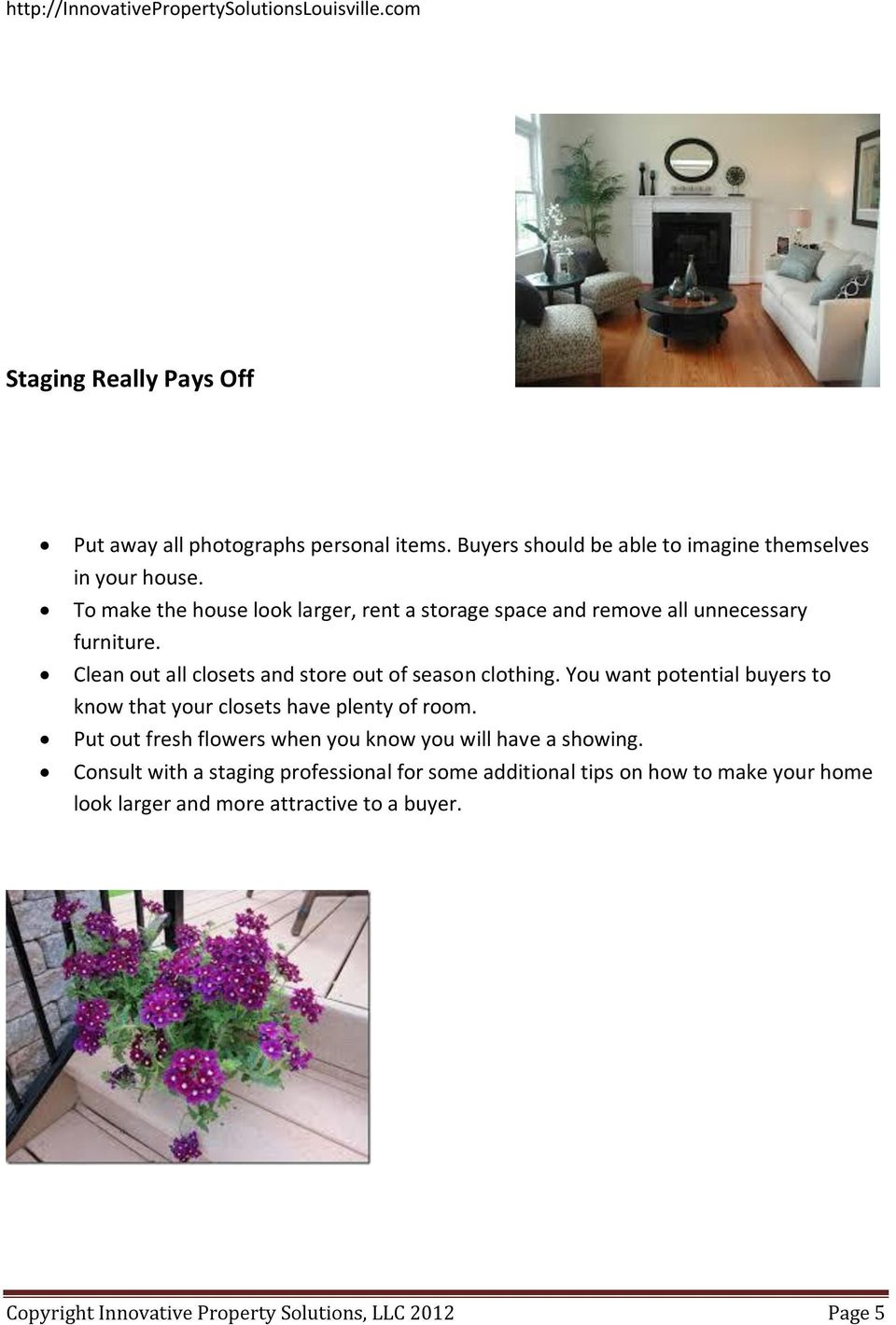 You want potential buyers to know that your closets have plenty of room. Put out fresh flowers when you know you will have a showing.
